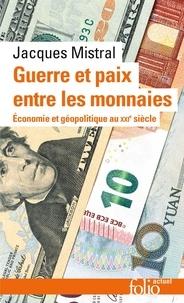 Jacques Mistral - Guerre et paix entre les monnaies - Economie et géopolitique au XXIᵉ siècle.