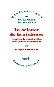La science de la richesse- Essai sur la construction de la pensée économique - Jacques Mistral |