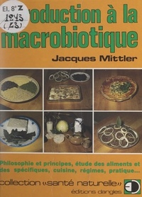 Jacques Mittler et Yannick Mouré - Introduction à la macrobiotique - Philosophie et principes, étude des aliments et des spécifiques, cuisine, régimes, pratique....