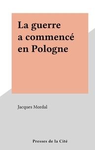 Jacques Mordal - La guerre a commencé en Pologne.
