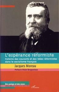 Jacques Moreau - L'espérance réformiste - Histoire des courants et des idées réformistes dans le socialisme français.