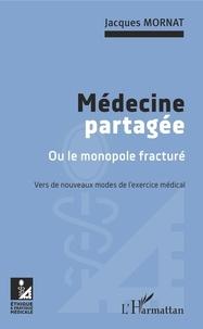 Jacques Mornat - Médecine partagée ou le monopole fracturé - Vers de nouveaux modes de l'exercice médical.