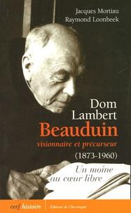 Jacques Mortiau et Raymond Loonbeek - Dom Lambert Beauduin visionnaire et précurseur (1873-1960) - Un moine au coeur libre.