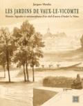 Jacques Moulin - Les jardins de Vaux-le-Vicomte - Histoire, légendes et métamorphoses d'un chef-d'oeuvre d'André Le Nôtre.