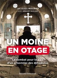 Jacques Mourad et Amaury Guillem - Un moine en otage - Le combat pour la paix d'un prisonnier de Daech.