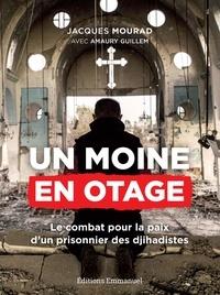 Jacques Mourad - Un moine en otage - Le combat pour la paix d'un prisonnier des djihadistes.