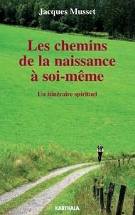 Jacques Musset - Les chemins de la naissance à soi-même - Un itinéraire spirituel.
