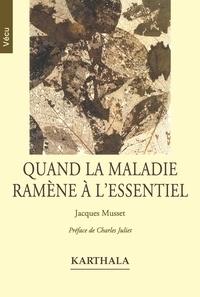 Jacques Musset - Quand la maladie ramène à l'essentiel.