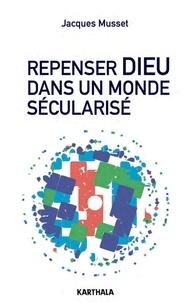 Jacques Musset - Repenser Dieu dans un monde sécularisé.