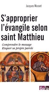 Jacques Musset - S'approprier l'évangile selon saint Matthieu - Comprendre le message, risquer sa propre parole.
