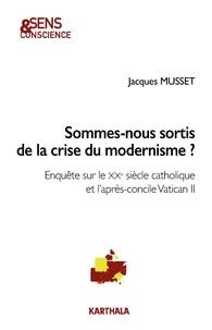 Jacques Musset - Sommes-nous sortis de la crise du modernisme ? - Enquête sur le XXe siècle catholique et l'après-concile Vatican II.