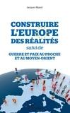 Jacques Myard - Construire l'Europe des réalités suivi de Guerre et paix au Proche et au Moyen-Orient.