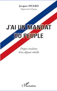 Jacques Myard - J'ai un mandat du peuple - Propos insolents d'un député rebelle.
