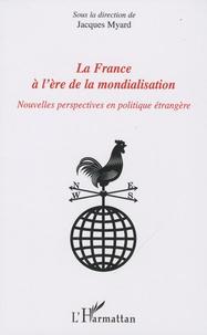 Jacques Myard - La France à l'ère de la mondialisation - Nouvelles perspectives en politique étrangère.