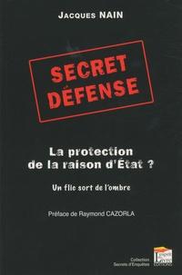 Jacques Nain - Secret défense : la protection de la raison d'Etat ? - Un flic sort de l'ombre.