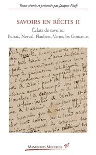 Jacques Neefs - Savoirs en récits 2 - Eclats de savoirs : Balzac, Nerval, Flaubert, Verne, Les Goncourt.