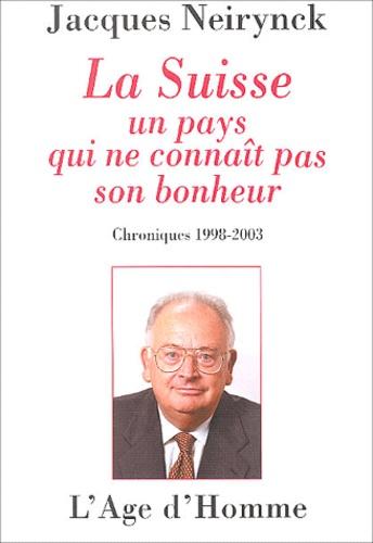 Jacques Neirynck - La Suisse, un pays qui ne connaît pas son bonheur - Chroniques 1998-2003.