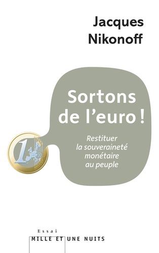Sortons de l'euro !. Restituer la souveraineté monétaire au peuple