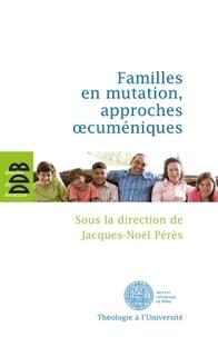 Jacques-Noël Pérès - Familles en mutation, approches oecuméniques.