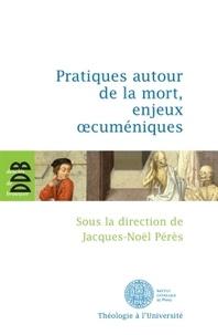 Jacques-Noël Pérès - Pratiques autour de la mort, enjeux oecuméniques.
