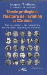 Jacques Noetinger - Témoin privilégié de l'histoire de l'aviation du XX siècle - Mes rencontres avec des constructeurs, des techniciens, des pilotes, des aventuriers, et bien d'autres....