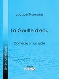 Jacques Normand et  Ligaran - La Goutte d'eau - Comédie en un acte.