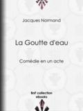 Jacques Normand - La Goutte d'eau - Comédie en un acte.