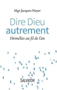 Jacques Noyer - Dire Dieu autrement - Homélies au fil de l'an.