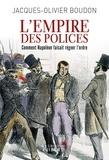 Jacques-Olivier Boudon - L'Empire des polices - Comment Napoléon faisait régner l'ordre.
