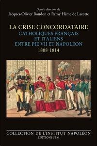 Jacques-Olivier Boudon et Rémy Hême de Lacotte - La crise concordataire - Catholiques français et italiens entre Pie VII et Napoléon (1808-1814).