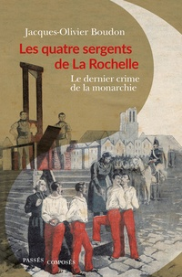 Jacques-Olivier Boudon - Les quatre sergents de La Rochelle - Le dernier crime de la monarchie.