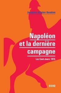Jacques-Olivier Boudon - Napoléon et la dernière campagne - Les Cent-Jours 1815.