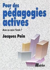 Jacques Pain - Pour des pédagogies actives - Avec ou sans l'école ?.