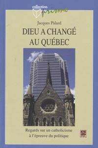 Jacques Palard - Dieu a changé au Québec - Regards sur un catholicisme à l'épreuve du politique.