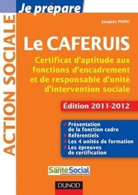 Jacques Papay - Je prépare le CAFERUIS - Edition 2011-2012 - Certificat d'aptitude aux fonctions d'encadrement et de responsable d'unité d'intervention sociale.