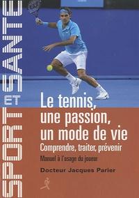 Jacques Parier - Le tennis, une passion, un mode de vie - Comprendre, traiter, prévenir - Manuel à l'usage du joueur.