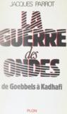 Jacques Parrot - La Guerre des ondes - De Goebbels à Kadhafi.