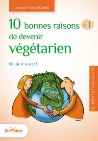 Jacques-Pascal Cusin - 10 bonnes raisons +1 de devenir végétarien - Ou le rester !.