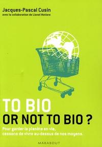 Jacques-Pascal Cusin - To bio or not to bio ? - Pour garder la planète en vie, cessons de vivre au-dessus de nos moyens.