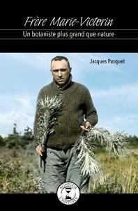 Jacques Pasquet - Frère Marie-Victorin - Un botaniste plus grand que nature.