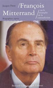 Jacques Patoz - François Mitterrand ou le triomphe de la contradiction.