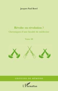 Jacques-Paul Borel - Chroniques d'une faculté de médecine - Tome 3, Révolte ou révolution ?.