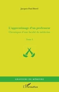 Jacques-Paul Borel - Chroniques d'une faculté de médecine - Tome 1, L'apprentissage d'un professeur.