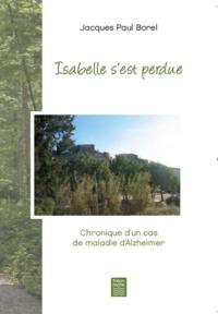 Isabelle s'est perdue- Chronique d'un cas de maladie d'Alzheimer - Jacques-Paul Borel |