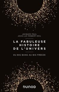 Jacques Paul et Jean-Luc Robert-Esil - La fabuleuse histoire de l'Univers - Du Big Bang au Big Freeze.