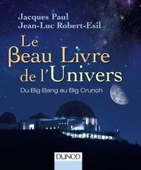 Jacques Paul et Jean-Luc Robert-Esil - Le Beau Livre de l'Univers - 3e. éd. - Du Big Bang au Big Crunch.