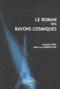 Jacques Paul et Jean-Luc Robert-Esil - Le roman des rayons cosmiques.