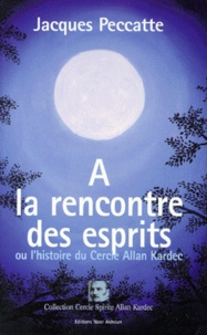 Jacques Peccatte - A la rencontre des esprits ou L'histoire du Cercle Allan Kardec. récit précédé d'un Entretien sur la médiumnité avec Michel Pantin.