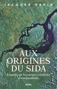 Jacques Pépin - Aux origines du sida - Enquête sur les racines coloniales d'une pandémie.
