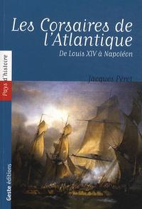 Jacques Péret - Les Corsaires de l'Atlantique - De Louis XIV à Napoléon.